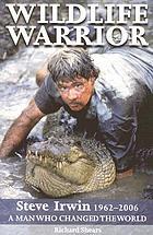 Wildlife warrior : Steve Irwin, 1962-2006 : a man who changed the world
