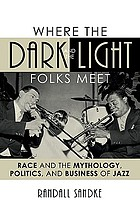 Where the dark and the light folks meet : race and the mythology, politics, and business of jazz