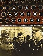 War, women, and the news : how female journalists won the battle to cover World War II