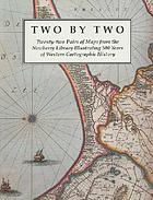 Two by two : twenty-two pairs of maps from the Newberry Library illustrating 500 years of Western cartographic history