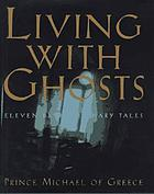 Living with ghosts : eleven extraordinary tales