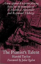 The pianist's talent : a new approach to piano playing based on the principles of F. Matthias Alexander and Raymond Thiberge