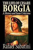 The life of Cesare Borgia of France, duke of Valentinois and Romagna, prince of Andria and Venafri, count of Dyois, lord of Piombino, Camerino and Urbino, gonfalonier and captain-general of holy church; a history and some criticisms
