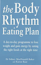 The body rhythm eating plan : a day-to-day programme to lose weight and gain energy by eating the right foods at the right time