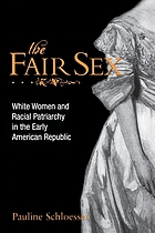 The fair sex : white women and racial patriarchy in the early American Republic