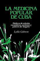 La medicina popular de Cuba : médicos de antaño, curanderos, santeros y paleros de hogaño