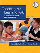 Teaching and learning K-8 : a guide to methods and resources
