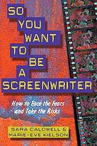 So you want to be a screenwriter : how to face the fears and take the risks