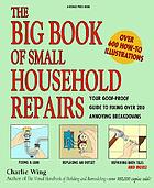 The big book of small household repairs : your goof-proof guide to fixing over 200 annoying breakdowns