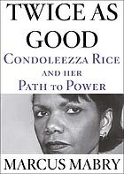 Twice as good : Condoleezza Rice and her path to power