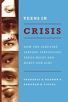 Teens in crisis : how the industry serving struggling teens helps and hurts our kids