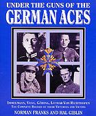 Under the guns of the German aces : Immelmann, Voss, Goring, Lothar Von Richthofen : the complete record of their victories and victims
