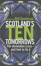 Scotland's ten tomorrows : the devolution crisis - and how to fix it