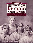 A genealogist's guide to discovering your female ancestors : special strategies for uncovering hard-to-find information about your female lineage