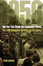 One day that shook the Communist world : the 1956 Hungarian uprising and its legacy