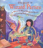 The book of wizard parties : in which the wizard shares the secrets of creating enchanted gatherings