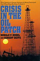 Crisis in the oil patch : how America's energy industry is being destroyed and what must be done to save it