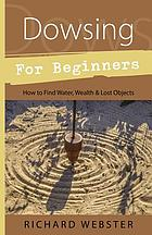 Dowsing for beginners : the art of discovering water, treasure, gold, oil, artifacts