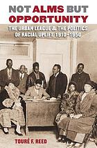 Not alms but opportunity the Urban League & the politics of racial uplift, 1910-1950
