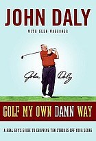 Golf my own damn way : a real guy's guide to chopping ten strokes off your score