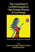 The Launching of la Belle Epoque of high energy physics and cosmology : a festschrift for Paul Frampton in his 60th year and memorial tributes to Behram Kursunoglu ; proceedings of the 32nd Coral Gables Conference, Fort Lauderdale, Florida, 17-21 December 2003