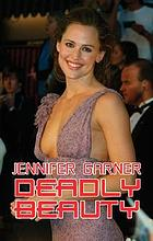 Jennifer Garner, deadly beauty : an unauthorized biography