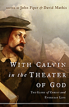 With Calvin in the theater of God : the glory of Christ and everyday life