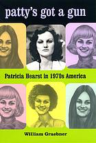 Patty's got a gun : Patricia Hearst in 1970s America