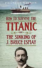 How to survive the Titanic or, the Sinking of J. Bruce Ismay