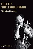 Out of the long dark : the life of Ian Carr