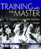 Training with the master : lessons with Morihei Ueshiba, founder of aikidō = [Aikidō]
