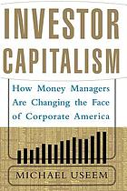 Investor capitalism : how money managers are changing the face of corporate America
