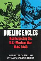 Dueling eagles : reinterpreting the U.S.-Mexican War, 1846-1848