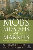 Mobs, messiahs, and markets : surviving the public spectacle in finance and politics