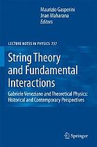 String theory and fundamental interactions : Gabriele Veneziano and theoretical physics : historical and contemporary perspectives