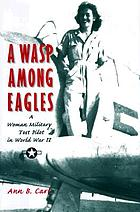 A WASP among Eagles : a woman military test pilot in World War II