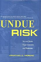 Undue risk : secret state experiments on humansUndue risk : secret state experiments on humans from the Second World War to Iraq and beyond