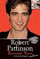 Robert Pattinson : eternally yours, an unauthorized biography