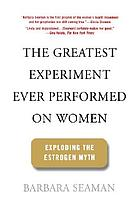 The greatest experiment ever performed on women : exploding the estrogen myth