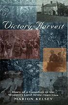 Victory harvest diary of a Canadian in the Women's Land Army, 1940-1944