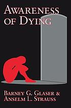 Awareness of dying, by Barney G. Glaser and Anselm L. Strauss