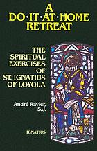 "A do-it-at-home retreat : the Spiritual exercises of St. Ignatius of Loyola according to the ""nineteenth annotation"""