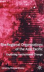 The regional organizations of the Asia Pacific : exploring institutional change