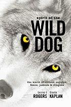 Spirit of the wild dog : the world of wolves, coyotes, foxes, jackals & dingoes