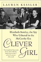 Clever girl : Elizabeth Bentley, the spy who ushered in the McCarthy era / Lauren Kessler