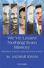 We've learnt nothing from history : Pakistan, politics and military power