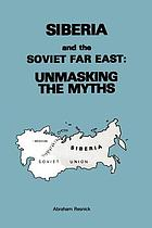 Siberia and the Soviet Far East : unmasking the myths