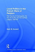 Local politics in the French Wars of Religion : the towns of Champagne, the Duc de Guise, and the Catholic League, 1560-95