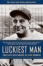 Luckiest man : the life and death of Lou Gehrig