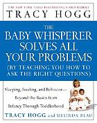 The baby whisperer solves all your problems : (by teaching you how to ask the right questions) : sleeping, feeding, and behavior--beyond the basics from infancy through toddlerhood